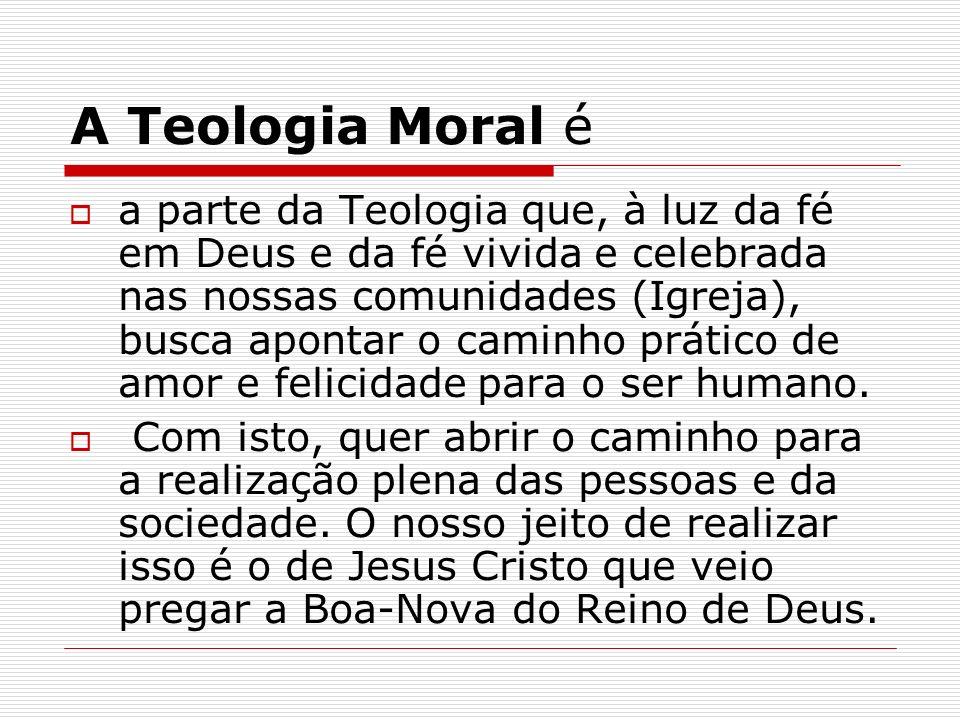 A Teologia Moral é a parte da Teologia que, à luz da fé em Deus e da fé vivida e celebrada nas nossas comunidades (Igreja), busca apontar o caminho pr