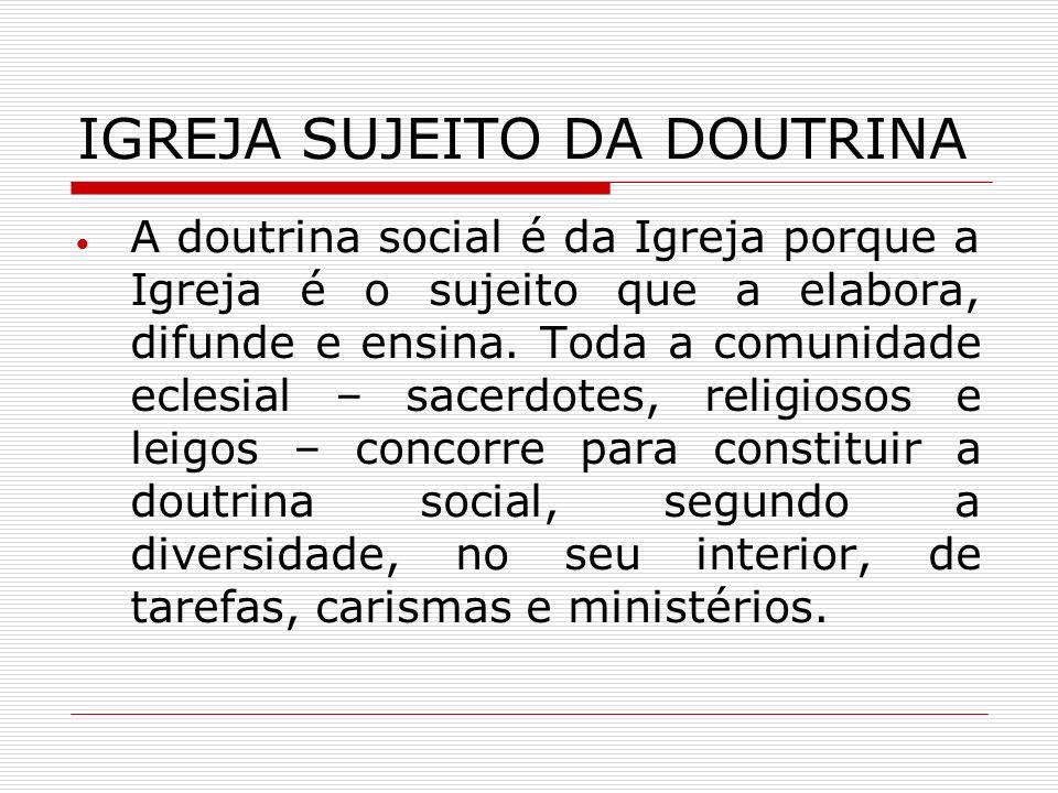 IGREJA SUJEITO DA DOUTRINA A doutrina social é da Igreja porque a Igreja é o sujeito que a elabora, difunde e ensina. Toda a comunidade eclesial – sac