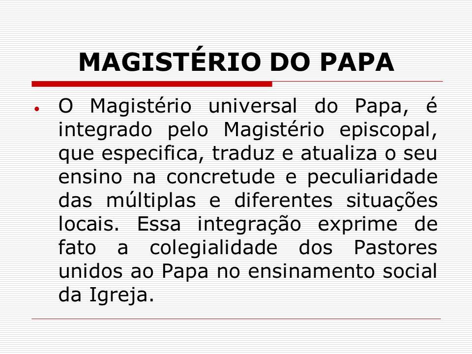 MAGISTÉRIO DO PAPA O Magistério universal do Papa, é integrado pelo Magistério episcopal, que especifica, traduz e atualiza o seu ensino na concretude