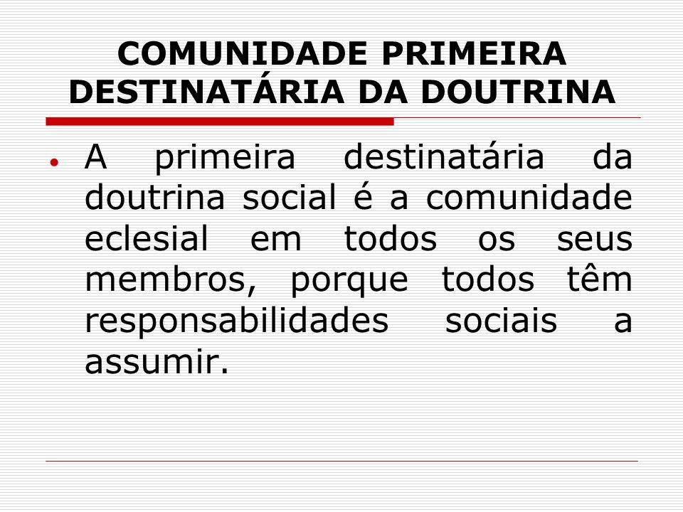 COMUNIDADE PRIMEIRA DESTINATÁRIA DA DOUTRINA A primeira destinatária da doutrina social é a comunidade eclesial em todos os seus membros, porque todos