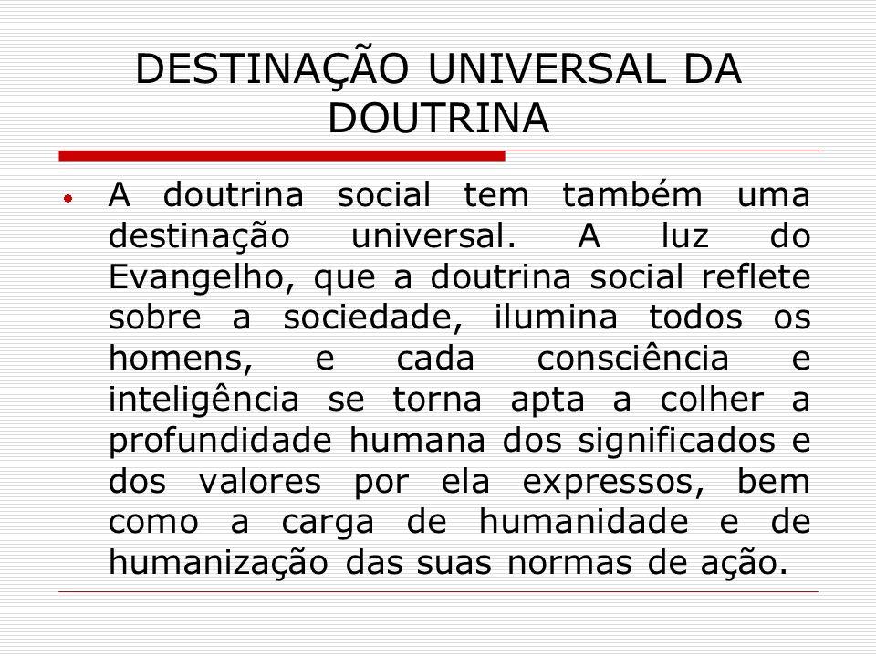 DESTINAÇÃO UNIVERSAL DA DOUTRINA A doutrina social tem também uma destinação universal. A luz do Evangelho, que a doutrina social reflete sobre a soci