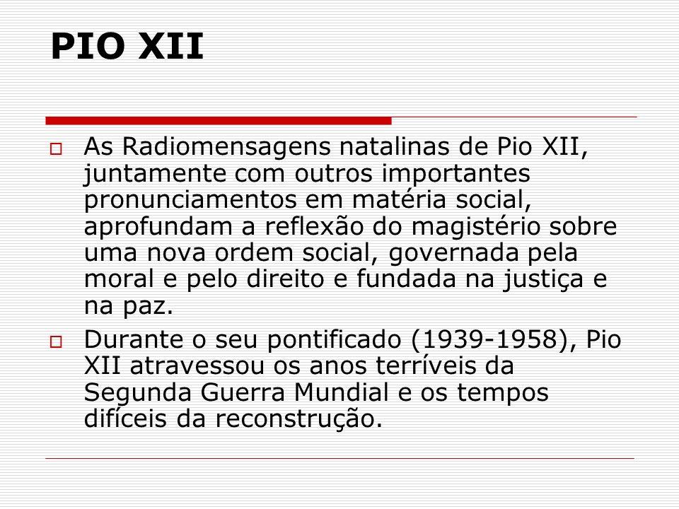 PIO XII As Radiomensagens natalinas de Pio XII, juntamente com outros importantes pronunciamentos em matéria social, aprofundam a reflexão do magistér