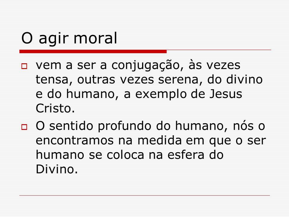 O agir moral vem a ser a conjugação, às vezes tensa, outras vezes serena, do divino e do humano, a exemplo de Jesus Cristo. O sentido profundo do huma