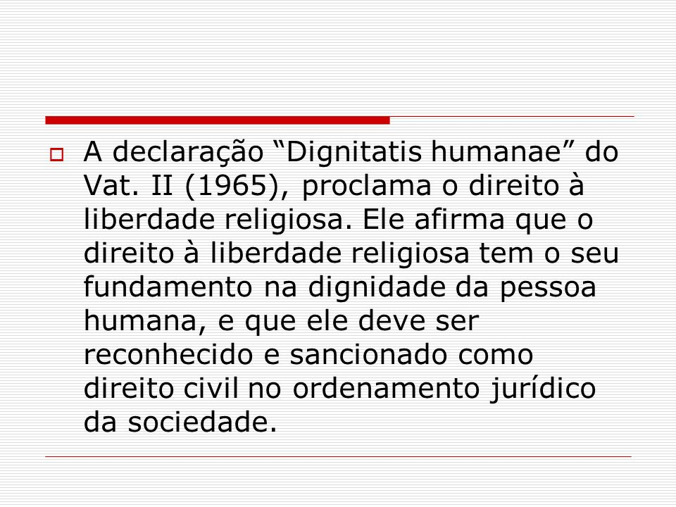A declaração Dignitatis humanae do Vat. II (1965), proclama o direito à liberdade religiosa. Ele afirma que o direito à liberdade religiosa tem o seu