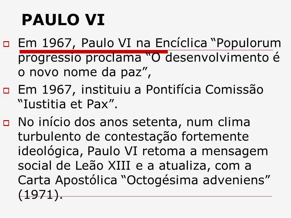 PAULO VI Em 1967, Paulo VI na Encíclica Populorum progressio proclama O desenvolvimento é o novo nome da paz, Em 1967, instituiu a Pontifícia Comissão