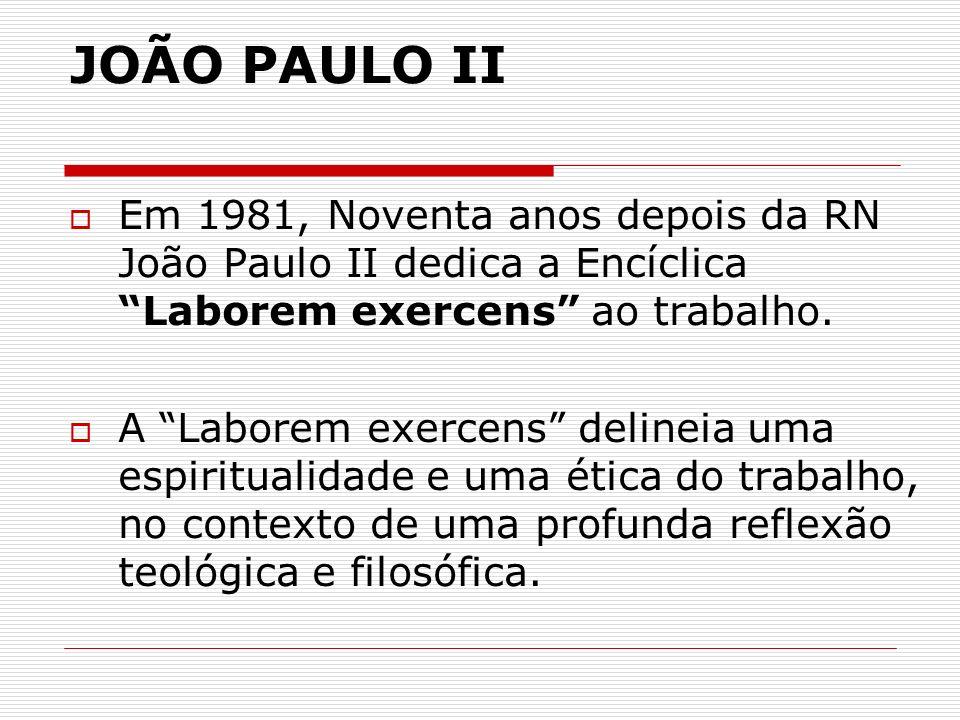 JOÃO PAULO II Em 1981, Noventa anos depois da RN João Paulo II dedica a Encíclica Laborem exercens ao trabalho. A Laborem exercens delineia uma espiri