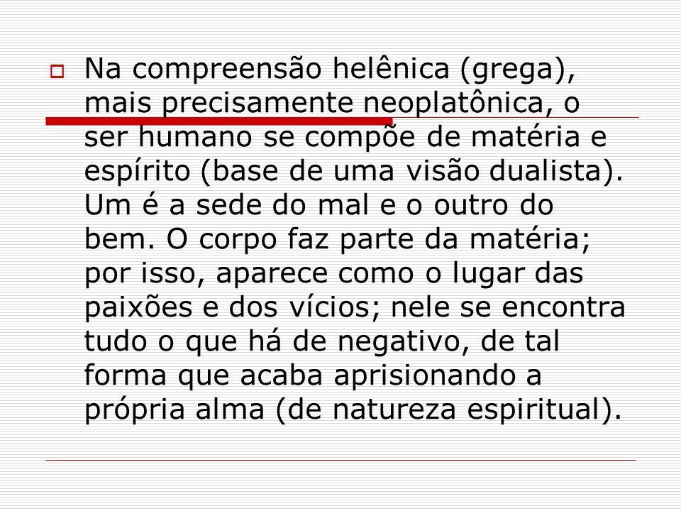 Na compreensão helênica (grega), mais precisamente neoplatônica, o ser humano se compõe de matéria e espírito (base de uma visão dualista). Um é a sed