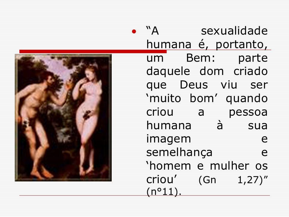A sexualidade humana é, portanto, um Bem: parte daquele dom criado que Deus viu ser muito bom quando criou a pessoa humana à sua imagem e semelhança e
