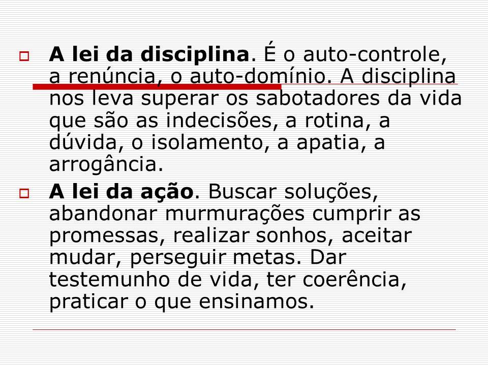 A lei da disciplina. É o auto-controle, a renúncia, o auto-domínio. A disciplina nos leva superar os sabotadores da vida que são as indecisões, a roti
