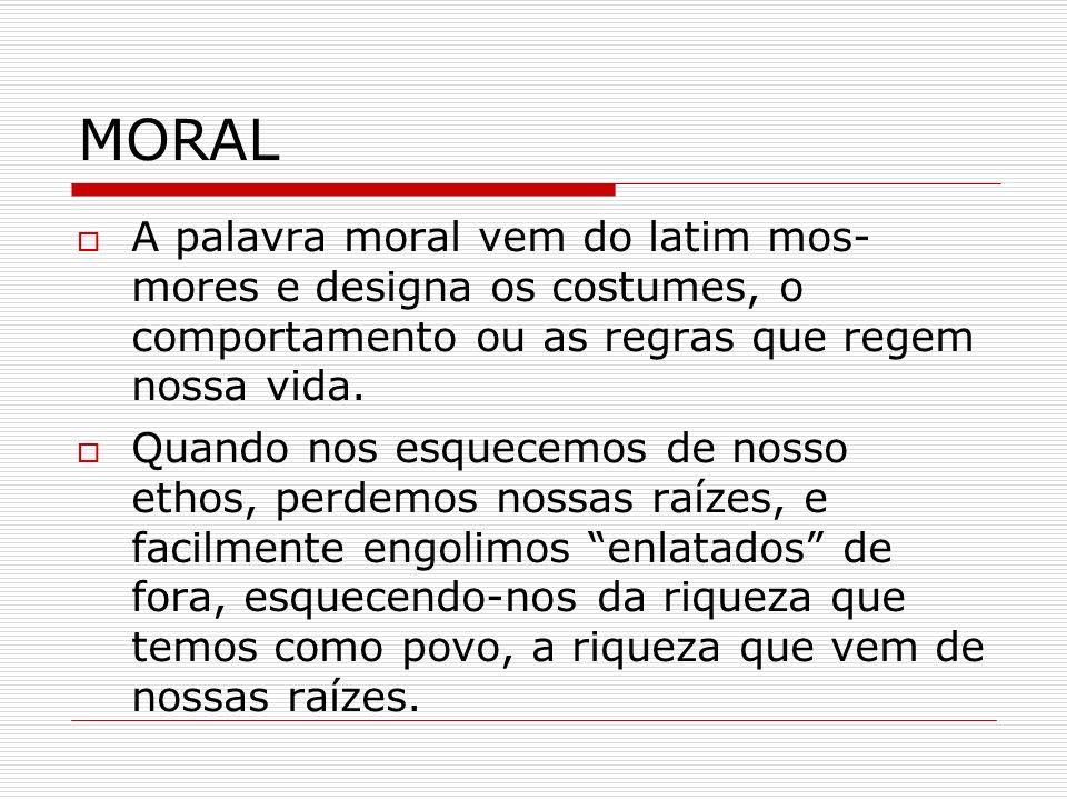 MORAL A palavra moral vem do latim mos- mores e designa os costumes, o comportamento ou as regras que regem nossa vida. Quando nos esquecemos de nosso