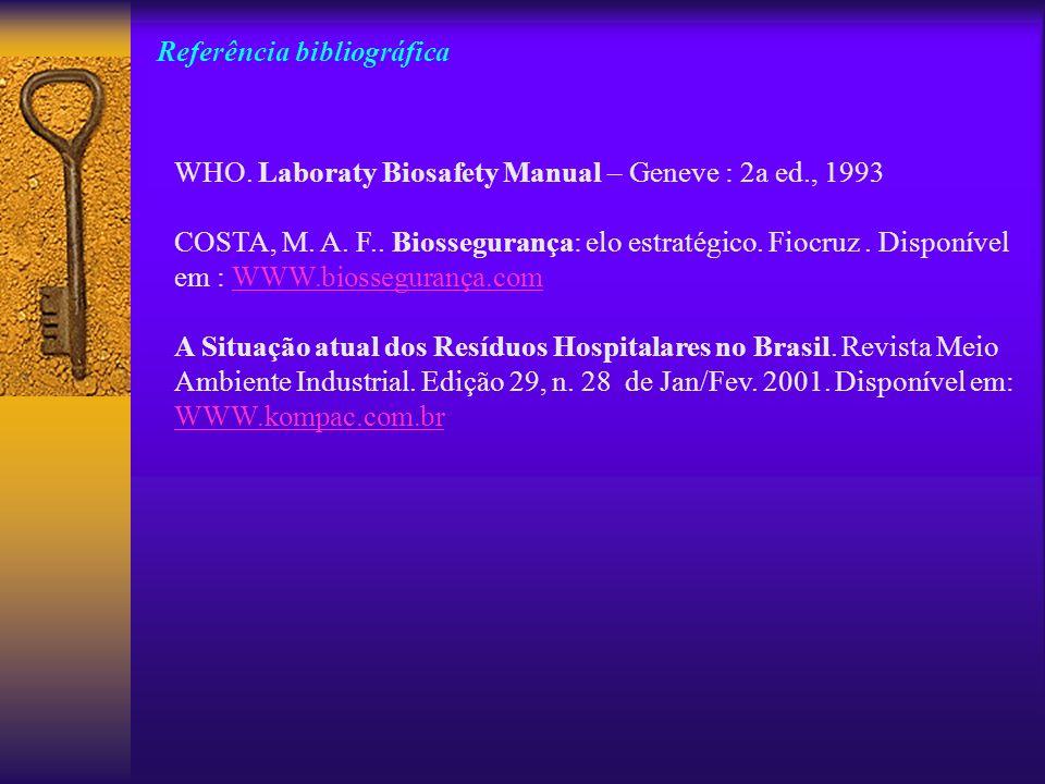 Referência bibliográfica WHO. Laboraty Biosafety Manual – Geneve : 2a ed., 1993 COSTA, M. A. F.. Biossegurança: elo estratégico. Fiocruz. Disponível e