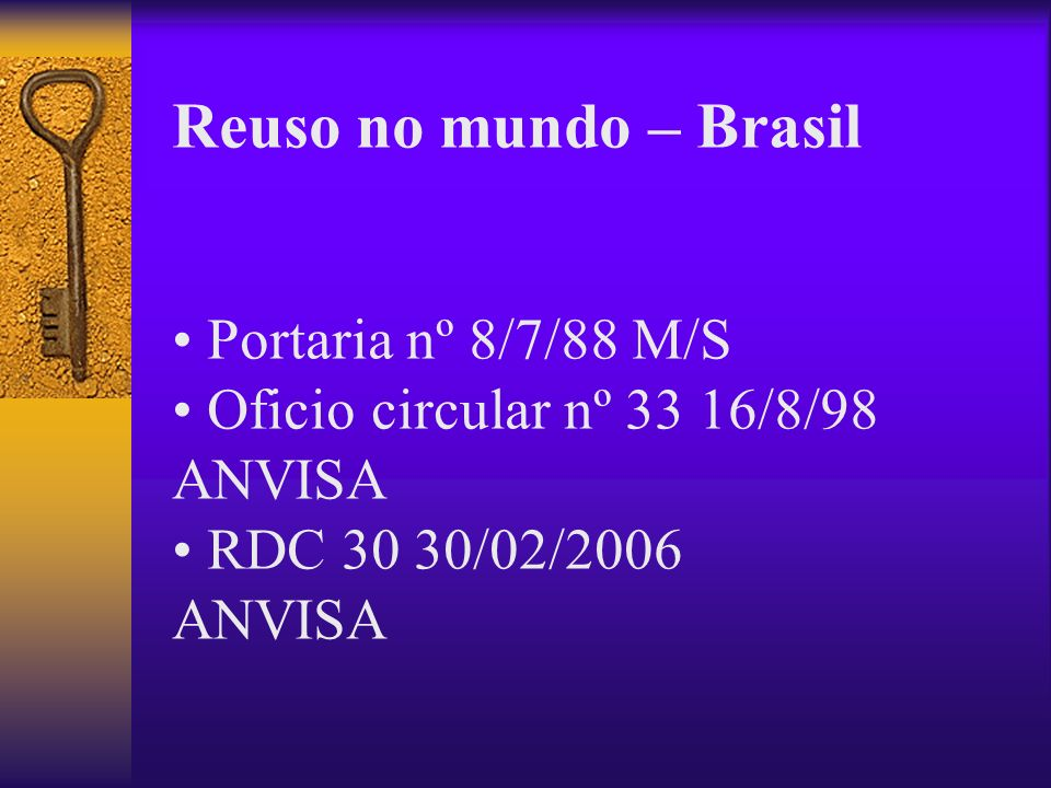 Reuso no mundo – Brasil Portaria nº 8/7/88 M/S Oficio circular nº 33 16/8/98 ANVISA RDC 30 30/02/2006 ANVISA