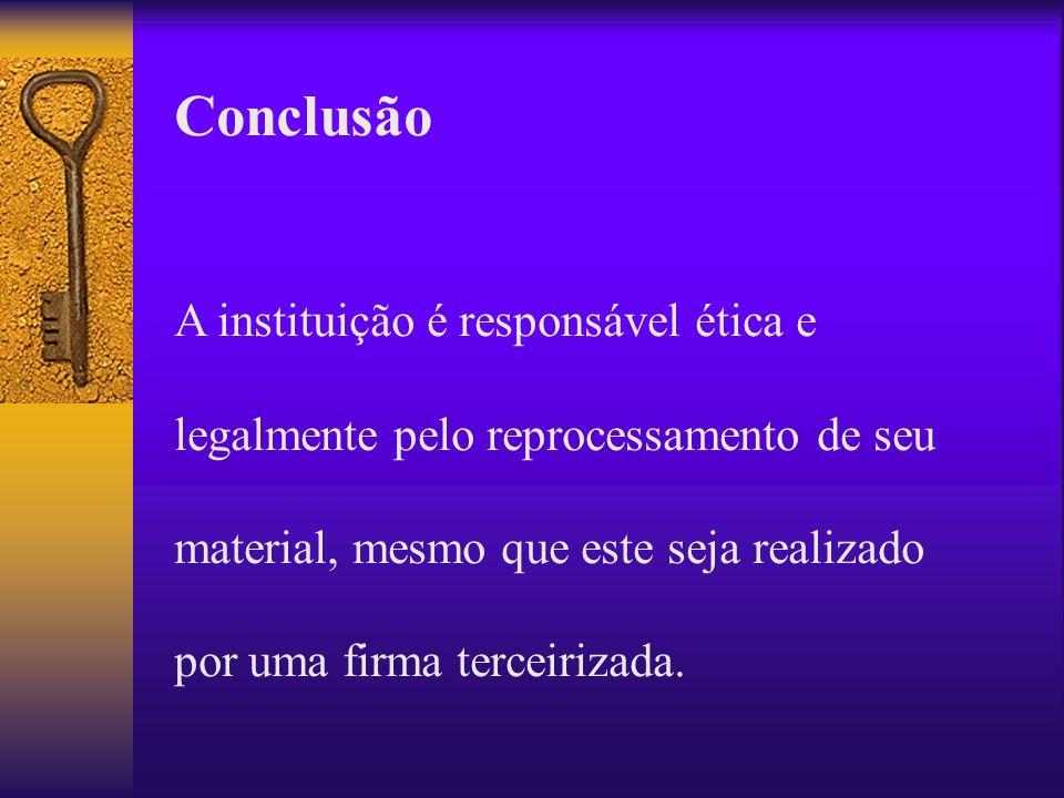Conclusão A instituição é responsável ética e legalmente pelo reprocessamento de seu material, mesmo que este seja realizado por uma firma terceirizad