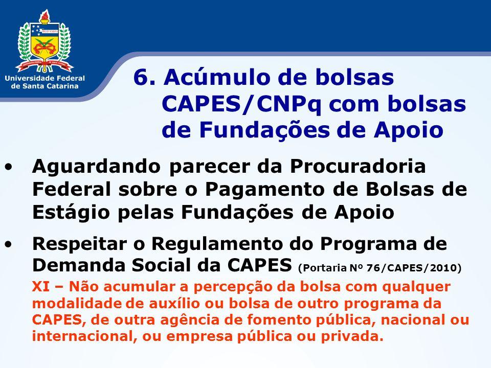 6. Acúmulo de bolsas CAPES/CNPq com bolsas de Fundações de Apoio Aguardando parecer da Procuradoria Federal sobre o Pagamento de Bolsas de Estágio pel