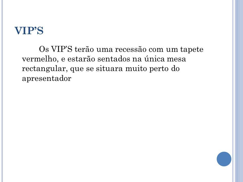 VIPS Os VIPS terão uma recessão com um tapete vermelho, e estarão sentados na única mesa rectangular, que se situara muito perto do apresentador