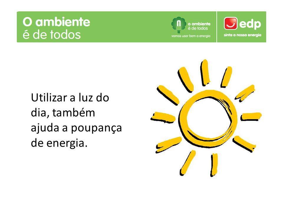 . Utilizar a luz do dia, também ajuda a poupança de energia.