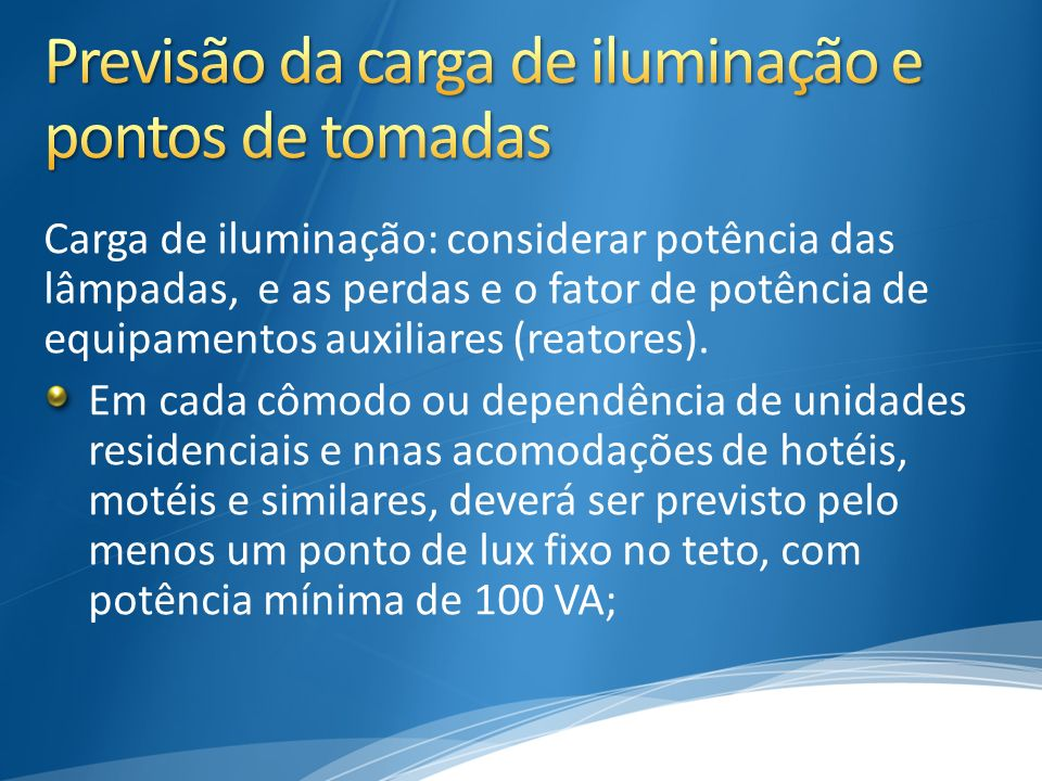 Carga de iluminação: considerar potência das lâmpadas, e as perdas e o fator de potência de equipamentos auxiliares (reatores). Em cada cômodo ou depe