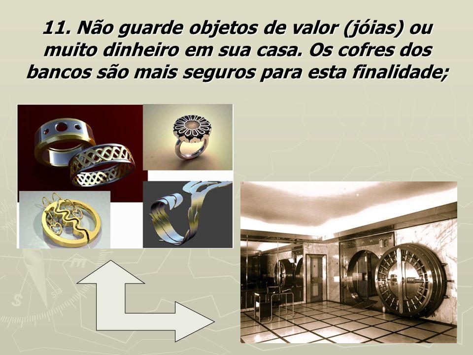 11. Não guarde objetos de valor (jóias) ou muito dinheiro em sua casa. Os cofres dos bancos são mais seguros para esta finalidade;