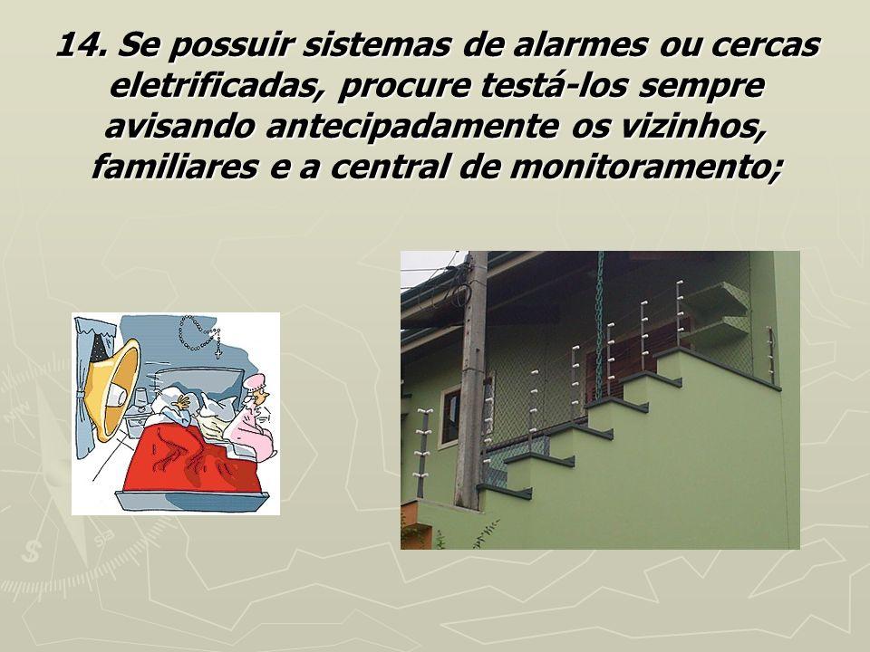 14. Se possuir sistemas de alarmes ou cercas eletrificadas, procure testá-los sempre avisando antecipadamente os vizinhos, familiares e a central de m