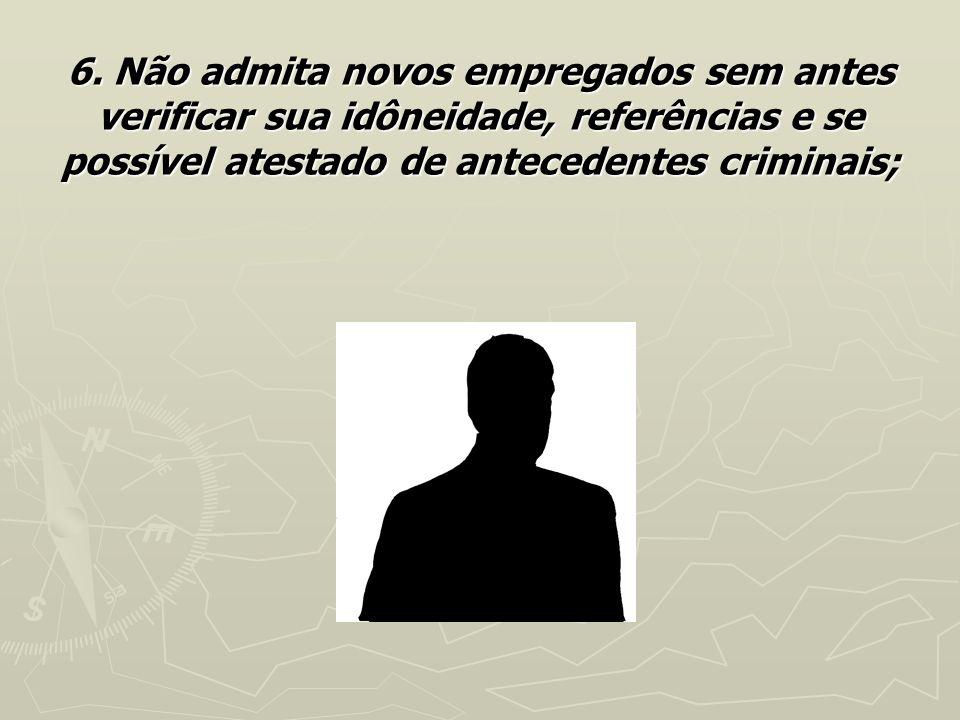 6. Não admita novos empregados sem antes verificar sua idôneidade, referências e se possível atestado de antecedentes criminais;