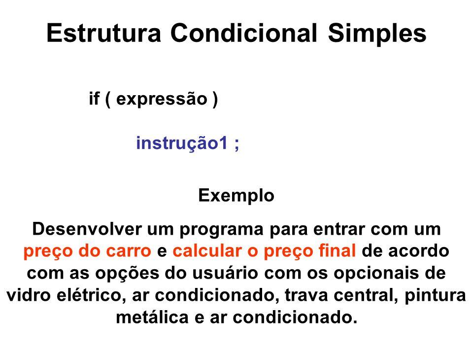 Estrutura Condicional Simples if ( expressão ) instrução1 ; Exemplo Desenvolver um programa para entrar com um preço do carro e calcular o preço final