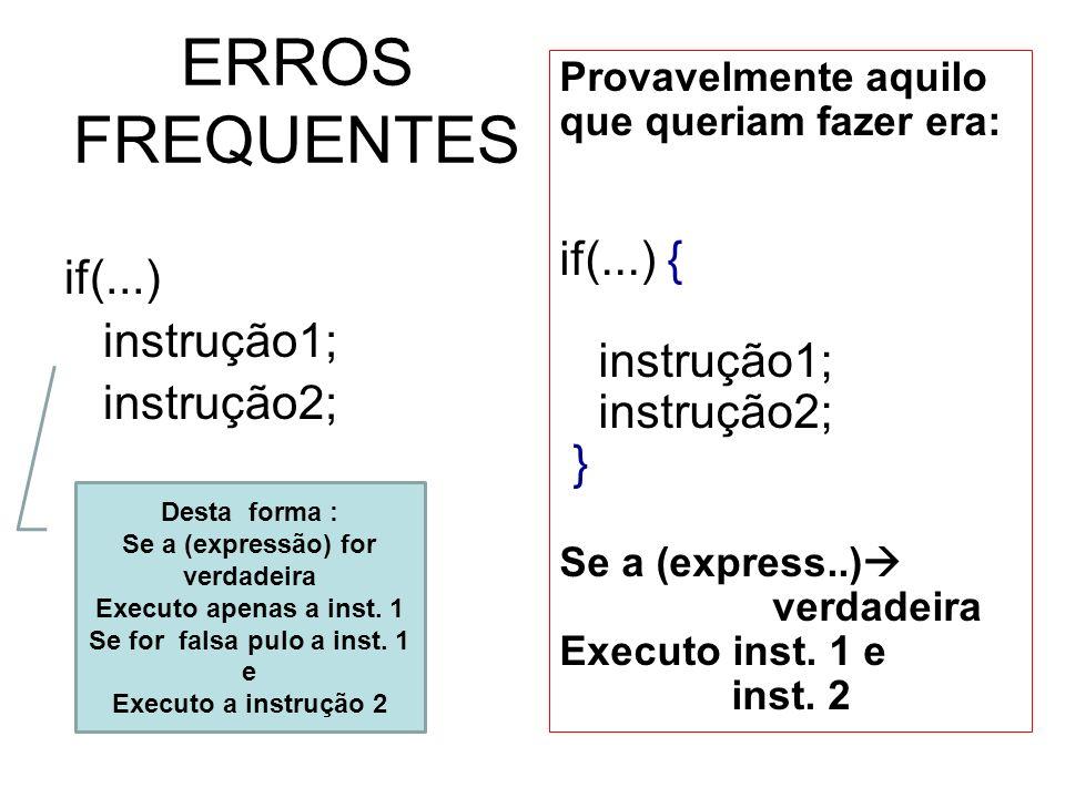 ERROS FREQUENTES if(...) instrução1; instrução2; Provavelmente aquilo que queriam fazer era: if(...) { instrução1; instrução2; } Se a (express..) verd