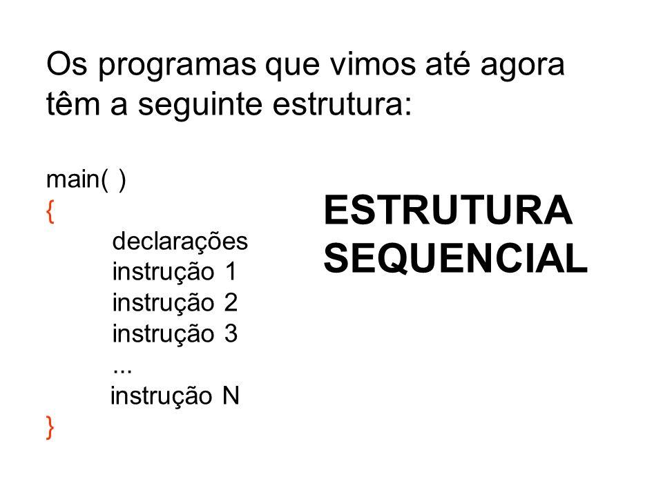 Os programas que vimos até agora têm a seguinte estrutura: main( ) { declarações instrução 1 instrução 2 instrução 3... instrução N } ESTRUTURA SEQUEN