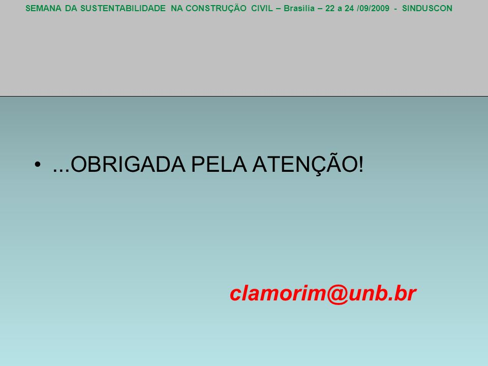 SEMANA DA SUSTENTABILIDADE NA CONSTRUÇÃO CIVIL – Brasília – 22 a 24 /09/2009 - SINDUSCON...OBRIGADA PELA ATENÇÃO! clamorim@unb.br