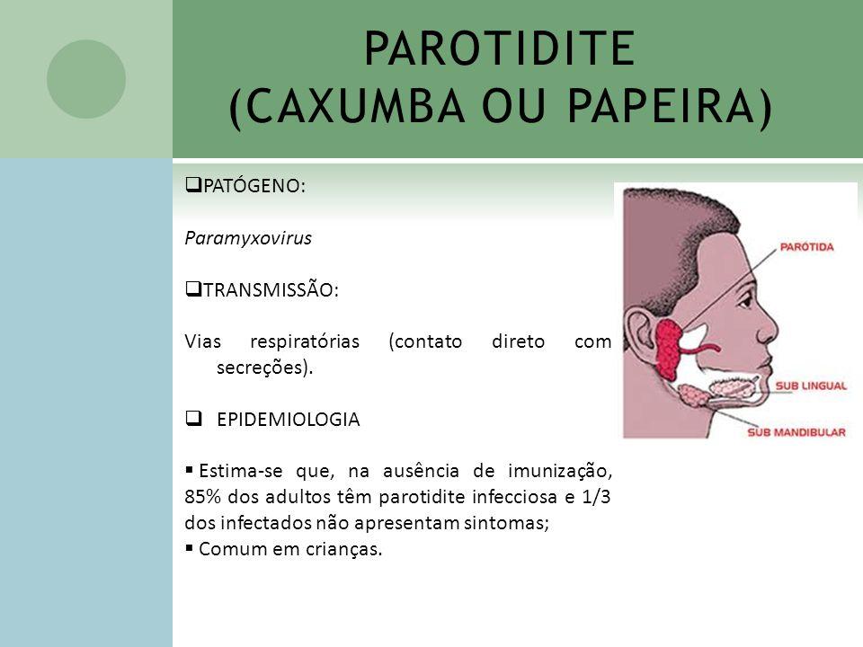 PAROTIDITE (CAXUMBA OU PAPEIRA) PATÓGENO: Paramyxovirus TRANSMISSÃO: Vias respiratórias (contato direto com secreções). EPIDEMIOLOGIA Estima-se que, n