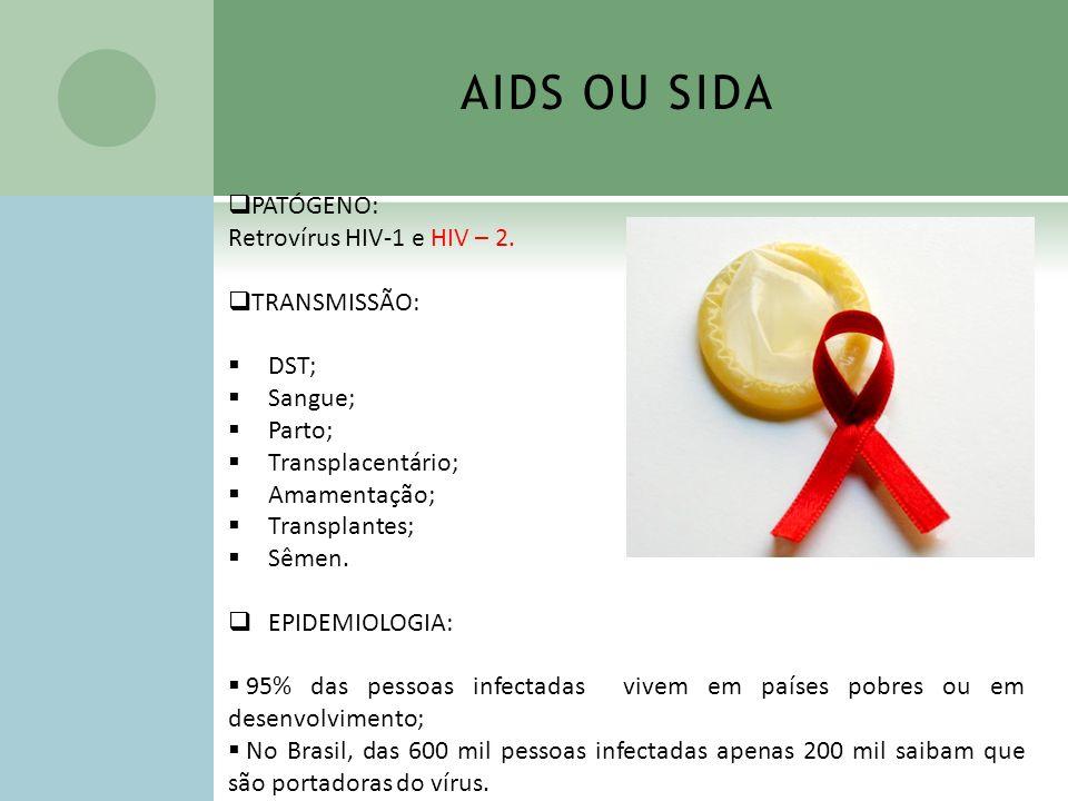 AIDS OU SIDA PATÓGENO: Retrovírus HIV-1 e HIV – 2. TRANSMISSÃO: DST; Sangue; Parto; Transplacentário; Amamentação; Transplantes; Sêmen. EPIDEMIOLOGIA: