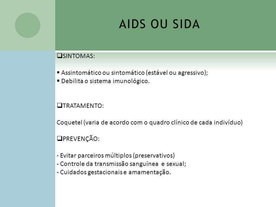 AIDS OU SIDA SINTOMAS: Assintomático ou sintomático (estável ou agressivo); Debilita o sistema imunológico. TRATAMENTO: Coquetel (varia de acordo com