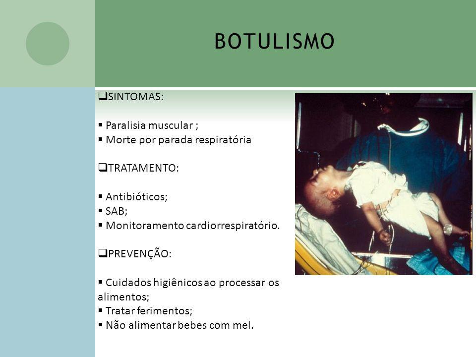 BOTULISMO SINTOMAS: Paralisia muscular ; Morte por parada respiratória TRATAMENTO: Antibióticos; SAB; Monitoramento cardiorrespiratório. PREVENÇÃO: Cu
