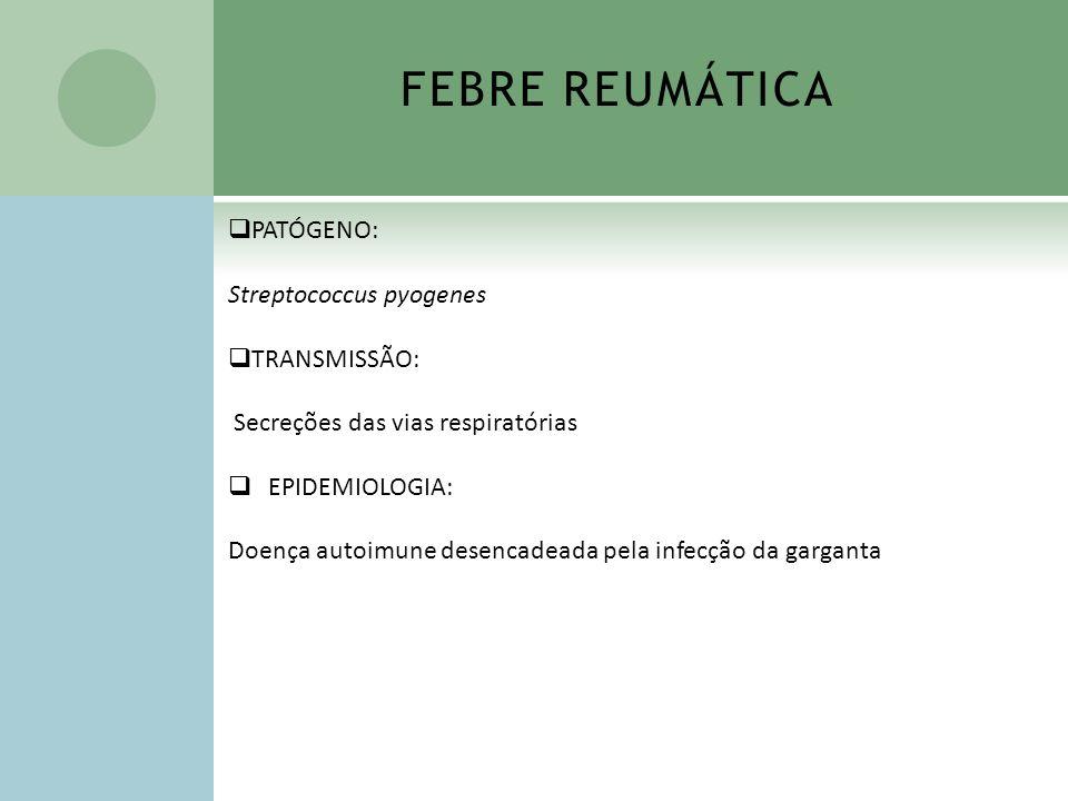 FEBRE REUMÁTICA PATÓGENO: Streptococcus pyogenes TRANSMISSÃO: Secreções das vias respiratórias EPIDEMIOLOGIA: Doença autoimune desencadeada pela infec
