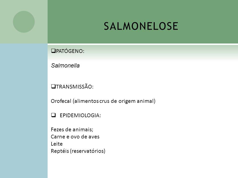 SALMONELOSE PATÓGENO: Salmonella TRANSMISSÃO: Orofecal (alimentos crus de origem animal) EPIDEMIOLOGIA: Fezes de animais; Carne e ovo de aves Leite Re