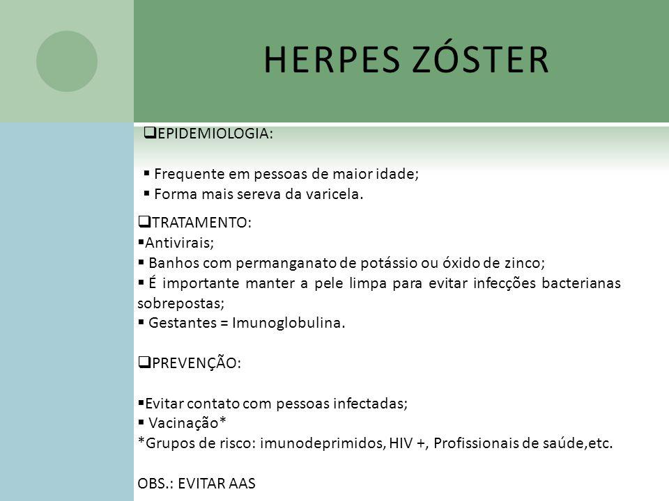 HERPES ZÓSTER EPIDEMIOLOGIA: Frequente em pessoas de maior idade; Forma mais sereva da varicela. TRATAMENTO: Antivirais; Banhos com permanganato de po