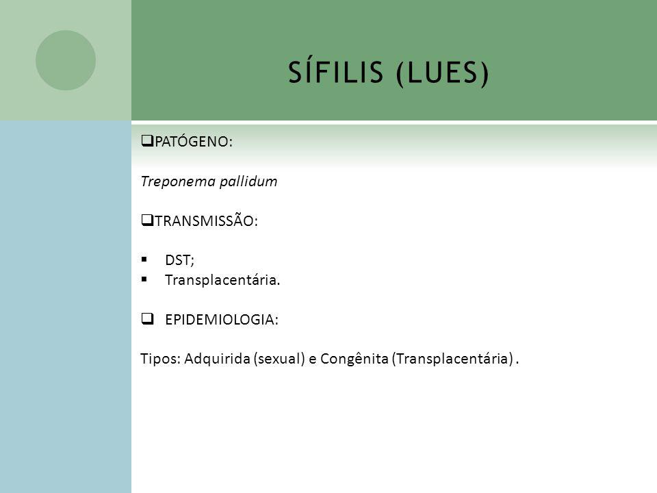 SÍFILIS (LUES) PATÓGENO: Treponema pallidum TRANSMISSÃO: DST; Transplacentária. EPIDEMIOLOGIA: Tipos: Adquirida (sexual) e Congênita (Transplacentária