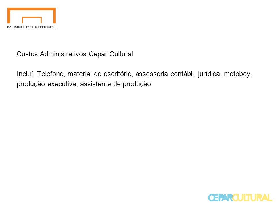 Custos Administrativos Cepar Cultural Incluí: Telefone, material de escritório, assessoria contábil, jurídica, motoboy, produção executiva, assistente de produção