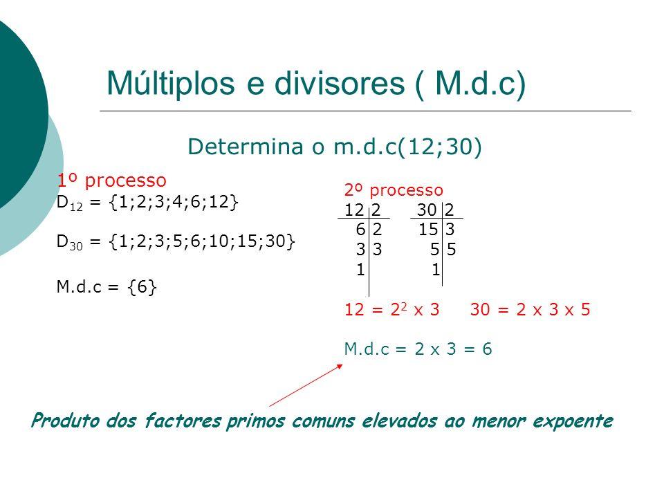 Múltiplos e divisores ( m.m.c) 1º processo M 12 = {0;12;24;36;48;60…} M 30 = {0;30;60…} m.m.c = {60} Determina o m.m.c(12;30) 2º processo 12 2 30 2 6