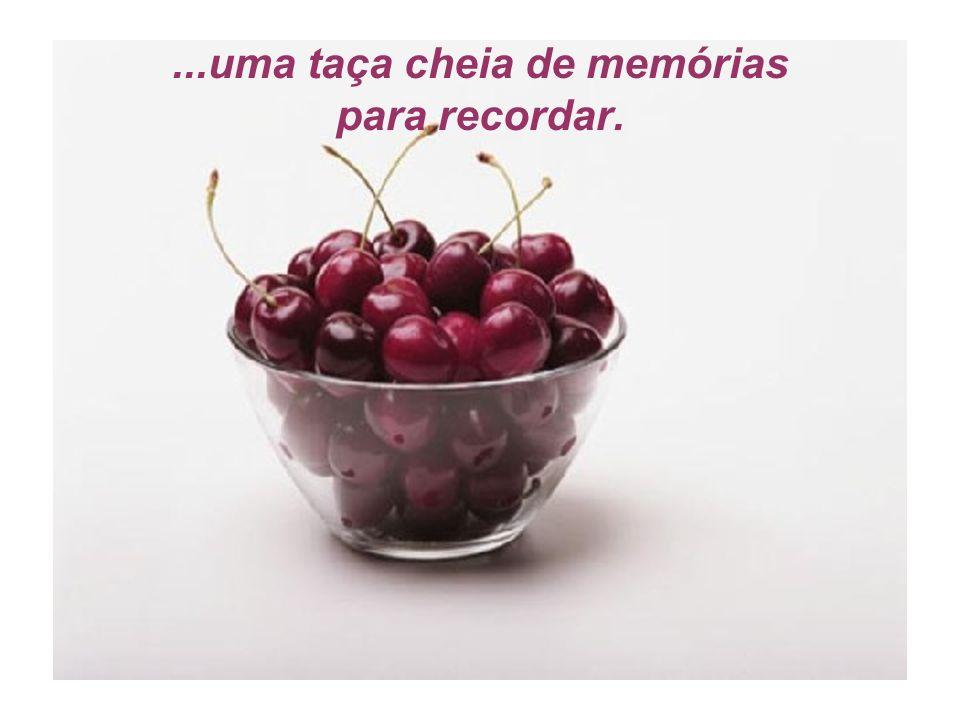 ...uma taça cheia de memórias para recordar.