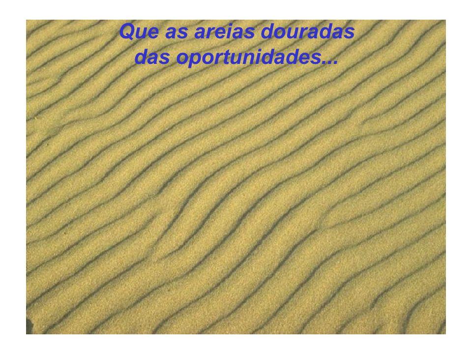 Que as areias douradas das oportunidades...