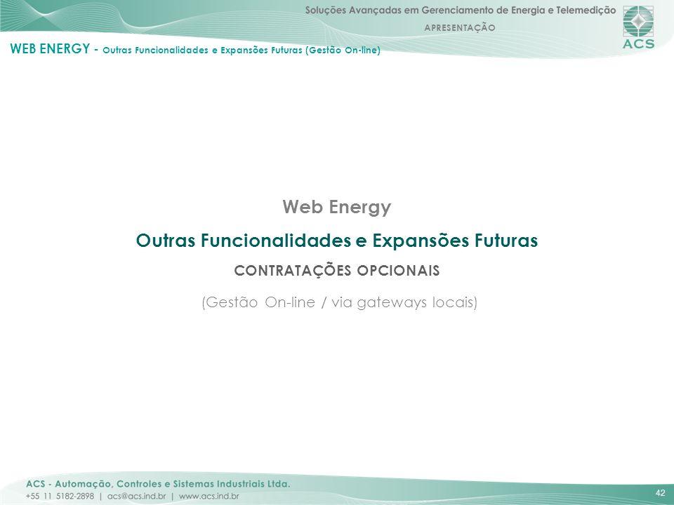 APRESENTAÇÃO 42 Web Energy Outras Funcionalidades e Expansões Futuras CONTRATAÇÕES OPCIONAIS (Gestão On-line / via gateways locais) WEB ENERGY - Outra