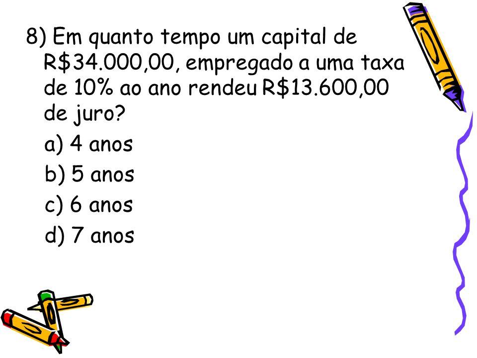 8) Em quanto tempo um capital de R$34.000,00, empregado a uma taxa de 10% ao ano rendeu R$13.600,00 de juro? a) 4 anos b) 5 anos c) 6 anos d) 7 anos