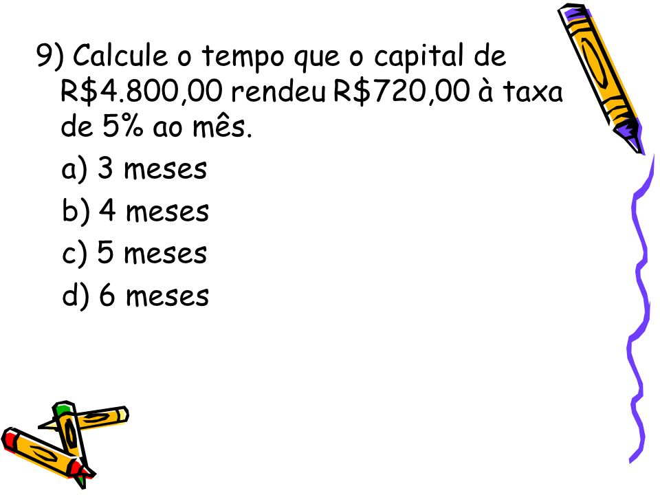 9) Calcule o tempo que o capital de R$4.800,00 rendeu R$720,00 à taxa de 5% ao mês. a) 3 meses b) 4 meses c) 5 meses d) 6 meses