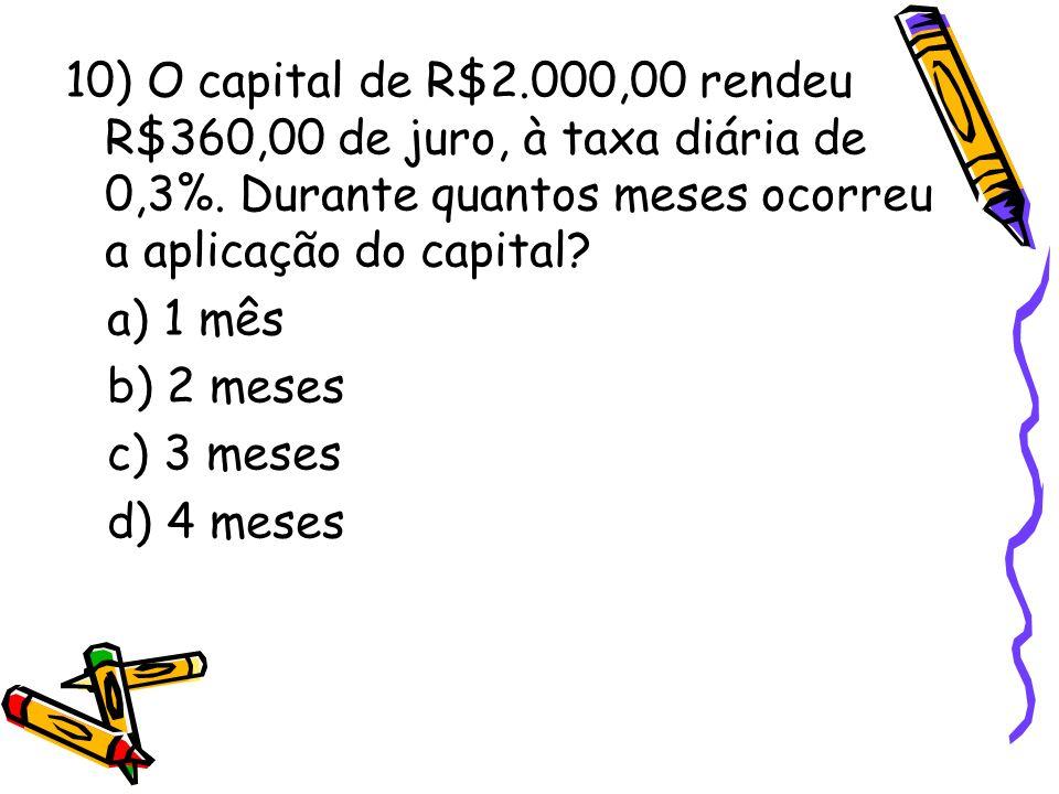 10) O capital de R$2.000,00 rendeu R$360,00 de juro, à taxa diária de 0,3%. Durante quantos meses ocorreu a aplicação do capital? a) 1 mês b) 2 meses