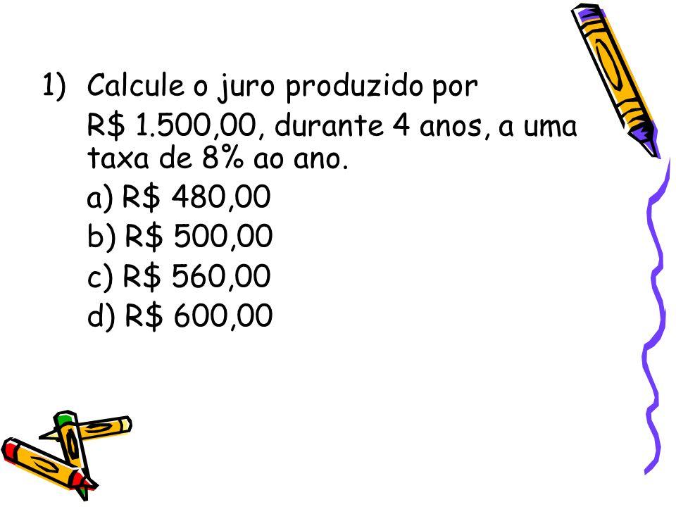 1)Calcule o juro produzido por R$ 1.500,00, durante 4 anos, a uma taxa de 8% ao ano. a) R$ 480,00 b) R$ 500,00 c) R$ 560,00 d) R$ 600,00