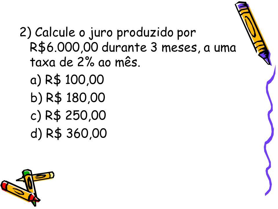 2) Calcule o juro produzido por R$6.000,00 durante 3 meses, a uma taxa de 2% ao mês. a) R$ 100,00 b) R$ 180,00 c) R$ 250,00 d) R$ 360,00