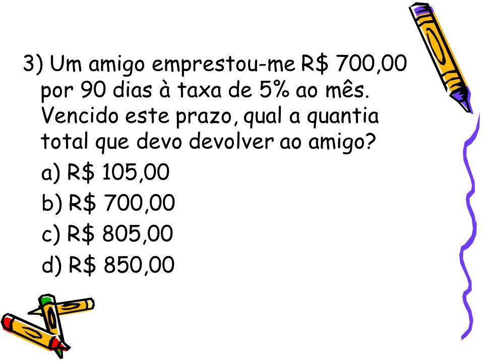 3) Um amigo emprestou-me R$ 700,00 por 90 dias à taxa de 5% ao mês. Vencido este prazo, qual a quantia total que devo devolver ao amigo? a) R$ 105,00