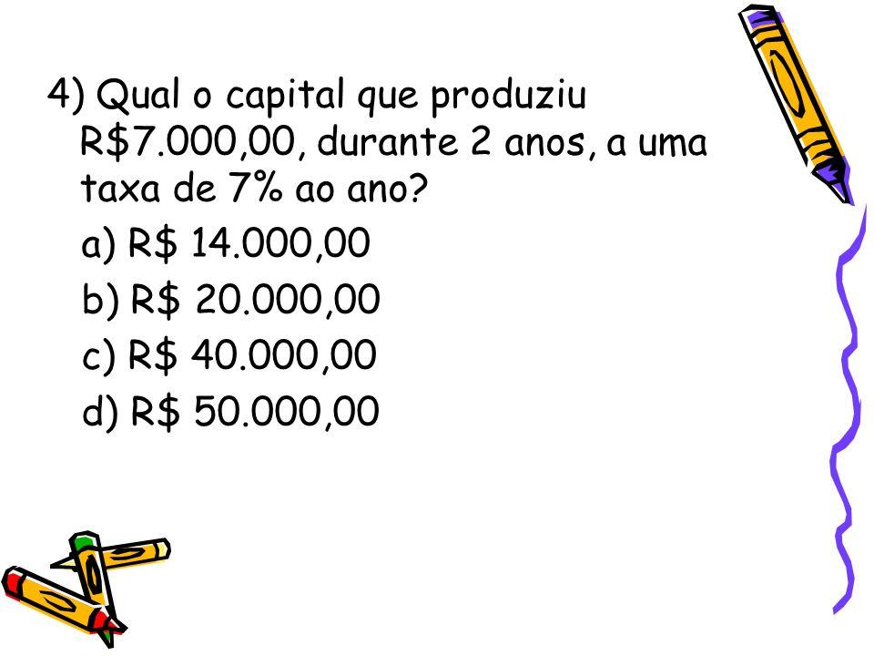 4) Qual o capital que produziu R$7.000,00, durante 2 anos, a uma taxa de 7% ao ano? a) R$ 14.000,00 b) R$ 20.000,00 c) R$ 40.000,00 d) R$ 50.000,00