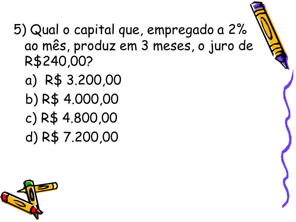 5) Qual o capital que, empregado a 2% ao mês, produz em 3 meses, o juro de R$240,00? a) R$ 3.200,00 b) R$ 4.000,00 c) R$ 4.800,00 d) R$ 7.200,00