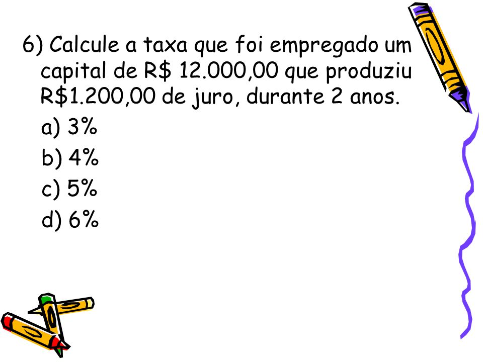 6) Calcule a taxa que foi empregado um capital de R$ 12.000,00 que produziu R$1.200,00 de juro, durante 2 anos. a) 3% b) 4% c) 5% d) 6%
